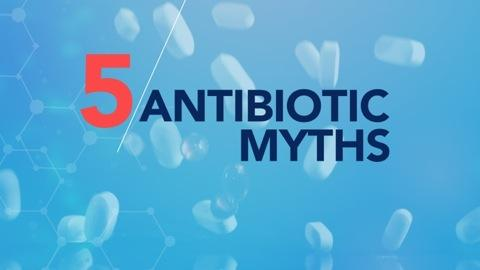 5 Big Myths About Antibiotics