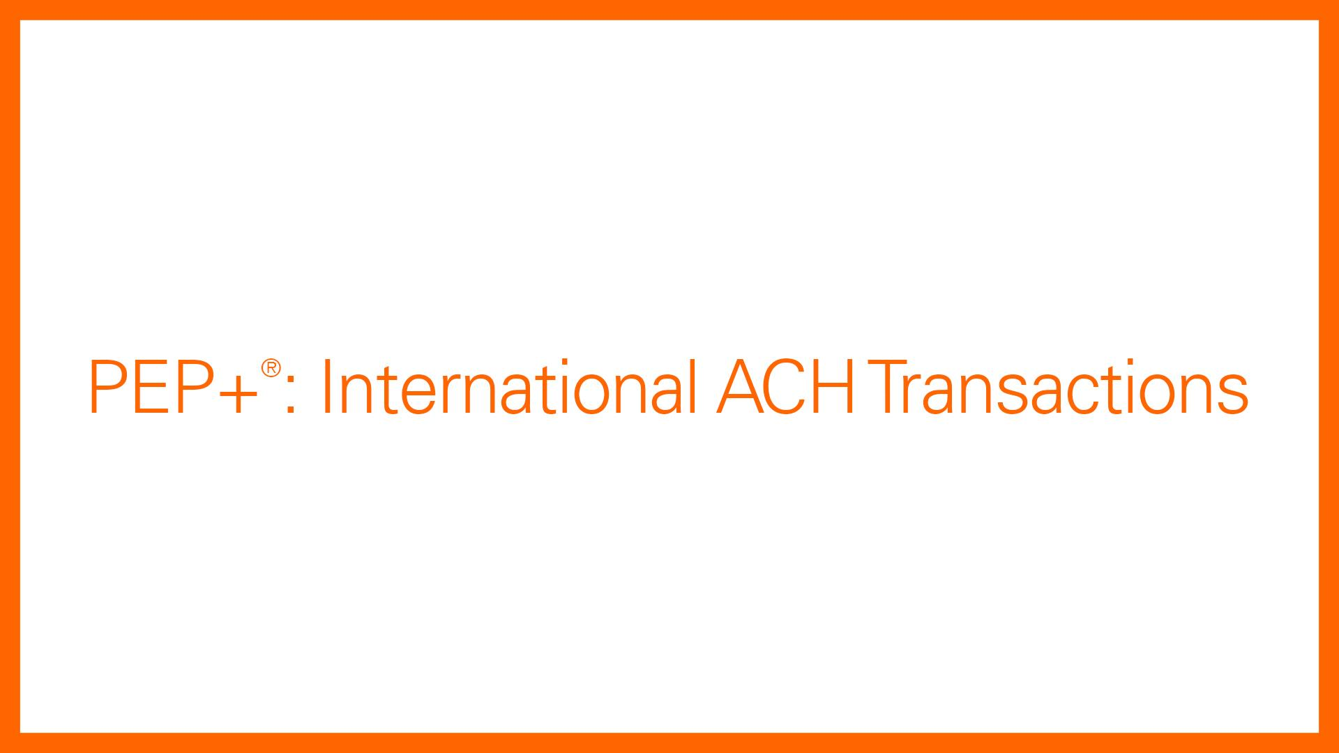 PEP+: International ACH Transactions Overview | Fiserv